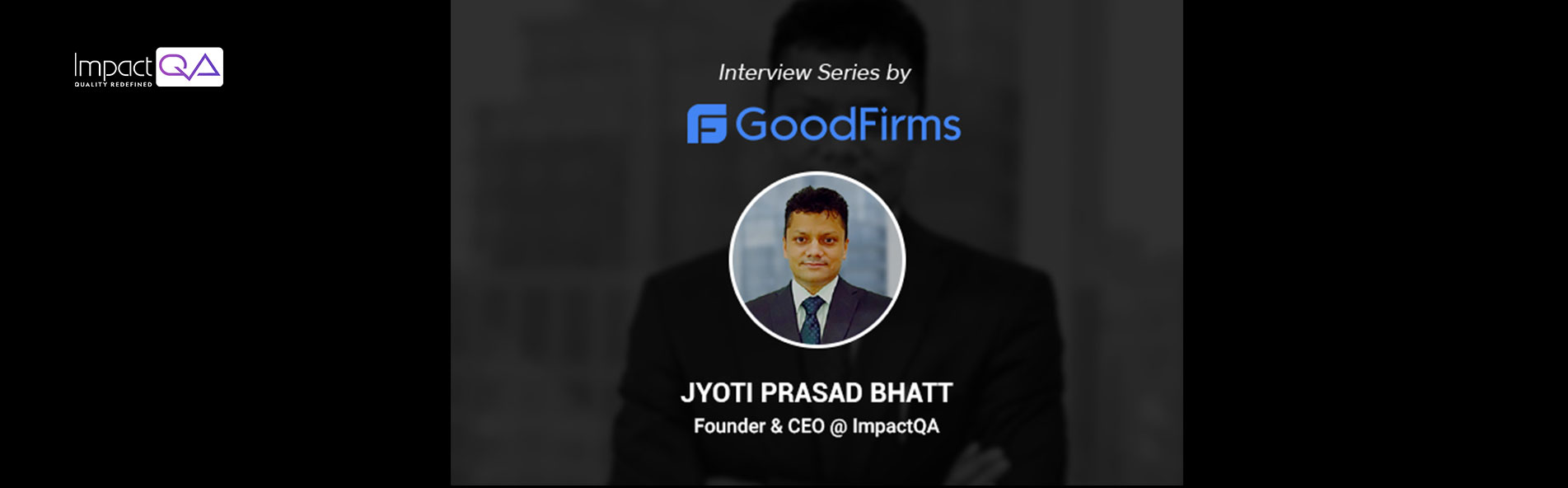 ImpactQA's CEO, JP Bhatt, Leverages His Software Testing Expertise & Entrepreneurial Skills to Achieve the Firms' Vision & Mission: GoodFirms
